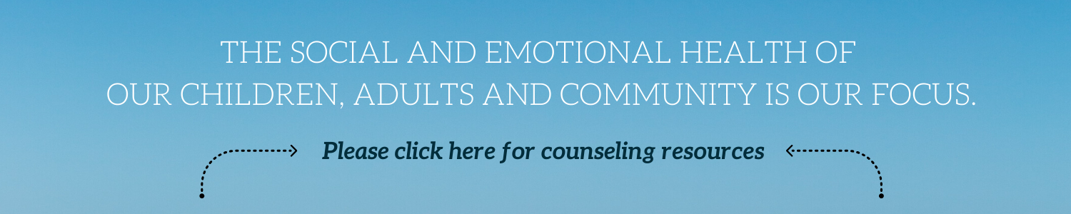 The social and emotional health of our children, adults & community is our focus. Please click here for counseling resources.